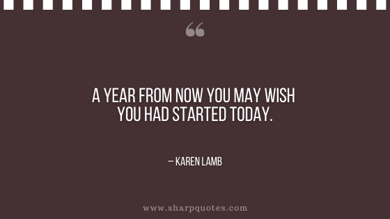 motivational-quotes-a-year-from-now-you-may-wish-you-had-started-today-karen-lamb-sharp-quotes