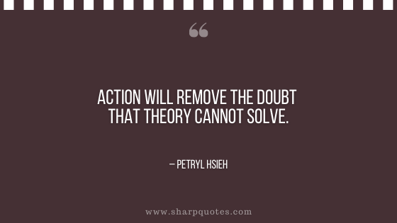 motivational-quotes-action-will-remove-the-doubt-that-theory-cannot-solve-petryl-hsieh-sharp-quotes