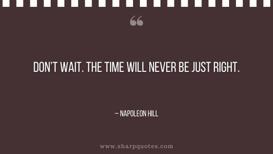motivational-quotes-dont-wait-the-time-will-never-be-just-right-napoleon-hill-sharp-quotes