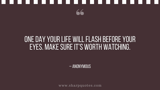 motivational-quotes-one-day-your-life-will-flash-before-your-eyes-make-sure-its-worth-watching-sharp-quotes