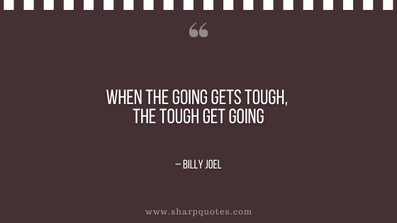 motivational-quotes-when-the-going-gets-tough-the-tough-get-going-billy-joel-sharp-quotes