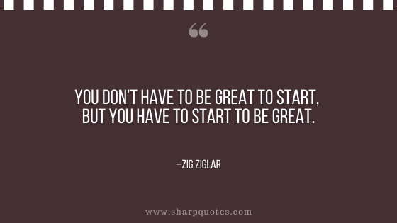 motivational-quotes-you-dont-have-to-be-great-to-start-but-you-have-to-start-to-be-great-zig-ziglar-sharp-quotes