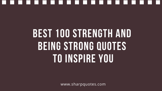 Best 100 Strength And Being Strong Quotes To Inspire You