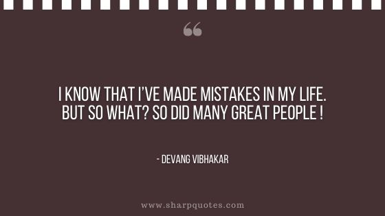 I know that made mistakes life great people devang vibhakar sharp quotes