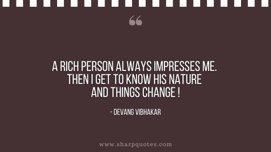 rich person always impresses me then I get to know his nature things change devang vibhakar sharp quotes