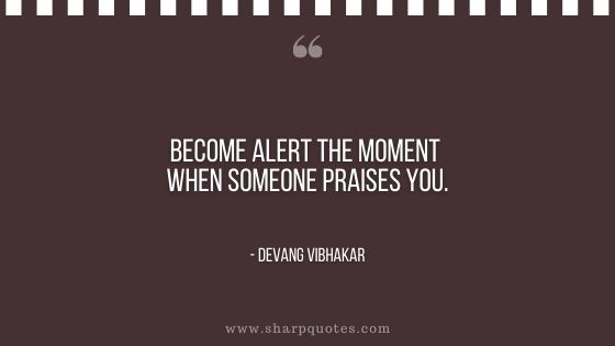 become alert the moment when someone praises you devang vibhakar sharp quotes