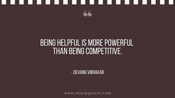 being helpful is more powerful than being competitive devang vibhakar sharp quotes