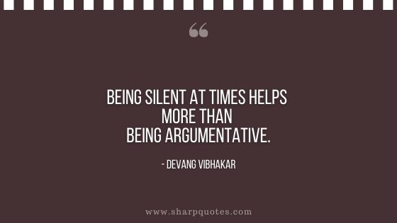 being silent at time helps more than being argumentative devang vibhakar sharp quotes