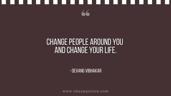 quote by devang vibhakar on sharp quotes change people around you and change your life