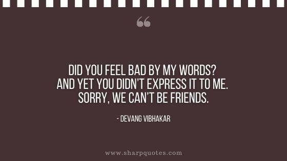 did you feel bad by my words yet didn't express it to me sorry we cant be friends devang vibhakar sharp quotes