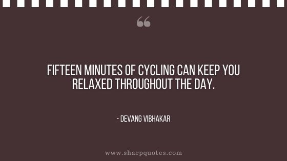 fifteen minutes of cycling can keep you relaxed throughout the day devang vibhakar sharp quotes