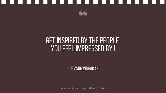 get inspired by the people you feel impressed by devang vibhakar sharp quotes
