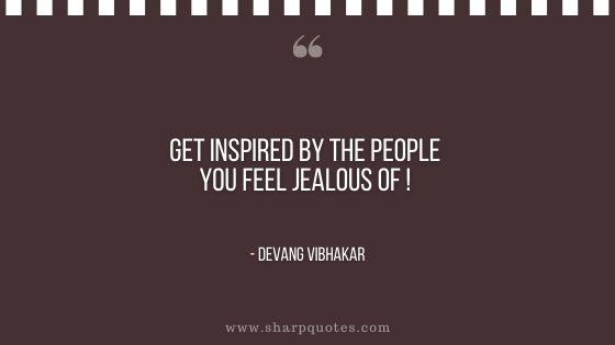 get inspired by the people you feel jealous of devang vibhakar sharp quotes