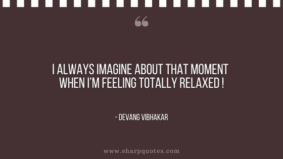 i always imagine about that moment when I am feeling totally relaxed devang vibhakar sharp quotes