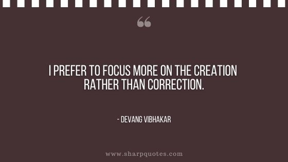 I prefer to focus more on the creation rather than correction devang vibhakar sharp quotes