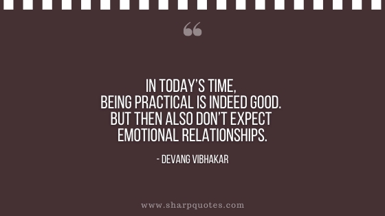 in todays time being practical is indeed good but then also don't expect emotional relationships devang vibhakar sharp quotes