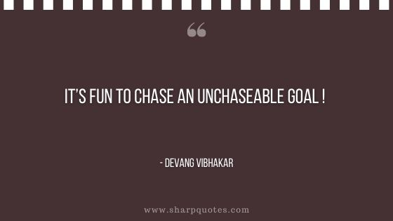 its fun to chase an unchaseable goal devang vibhakar sharp quotes