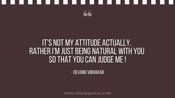its not my attitude actually rather just being natural with you so that yo can judge me devang vibhakar sharp quotes