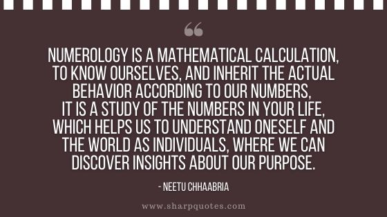 numerology quotes numerology is a mathematical calculation to know ourselves and inherit the actual behavior according to our numbers It is a study of the numbers in your life which helps us to understand oneself and the world as individuals where we can discover insights about our purpose neetu chhaabria sharp quotes