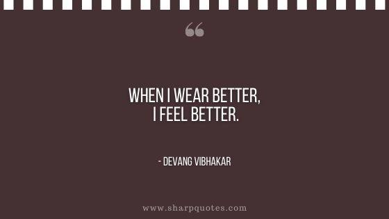 when I wear better I feel better devang vibhakar sharp quotes