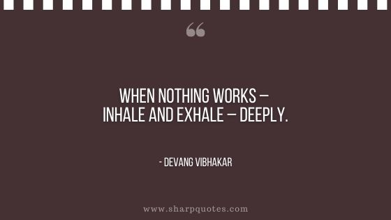 when nothing works inhale exhale deeply devang vibhakar sharp quotes