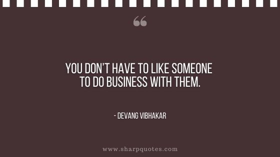 you don't have to like someone to do business with them devang vibhakar sharp quotes