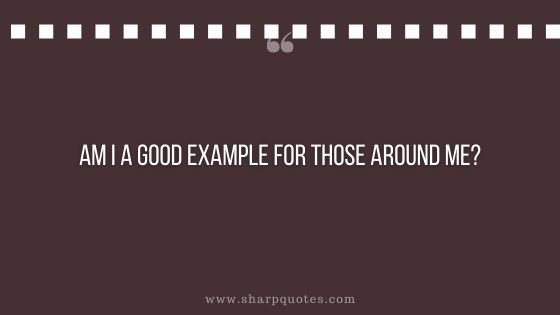 question-to-ask-yourself-am-i-a-good-example-for-those-around-me-sharp-quotes