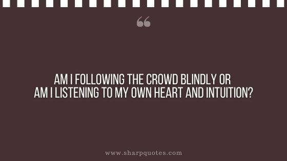 question-to-ask-yourself-am-i-following-the-crowd-blindly-or-am-i-listening-to-my-own-heart-and-intuition-sharp-quotes