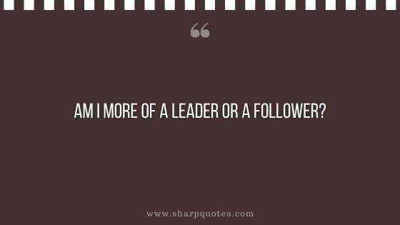 question-to-ask-yourself-am-i-more-of-a-leader-or-a-follower-sharp-quotes