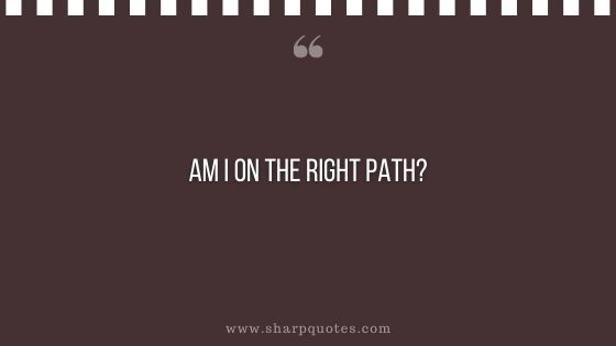 question-to-ask-yourself-am-i-on-the-right-path-me-sharp-quotes