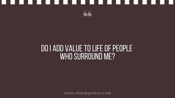 question-to-ask-yourself-do-i-add-value-to-life-of-people-who-surround-me-sharp-quotes