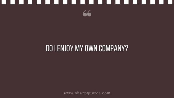 question-to-ask-yourself-do-i-enjoy-my-own-company-sharp-quotes