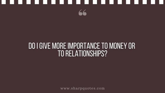 question-to-ask-yourself-do-i-give-more-importance-to-money-or-to-relationships-sharp-quotes
