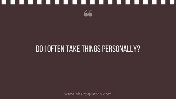 question-to-ask-yourself-do-i-often-take-things-personally-sharp-quotes