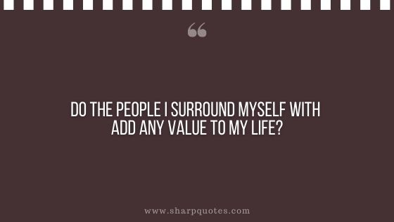 question-to-ask-yourself-do-the-people-i-surround-myself-with-add-any-value-to-my-life-sharp-quotes