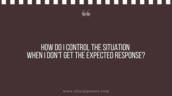 question-to-ask-yourself-how-do-i-control-the-situation-when-i-dont-get-the-expected-response-sharp-quotes