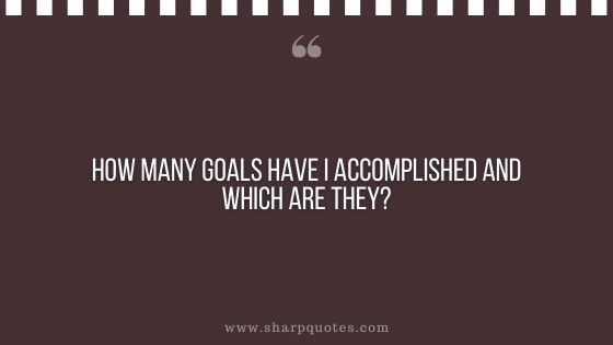 question-to-ask-yourself-how-many-goals-have-i-accomplished-and-which-are-they-sharp-quotes