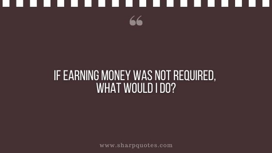 question-to-ask-yourself-if-earning-money-was-not-required-what-would-i-do-sharp-quotes
