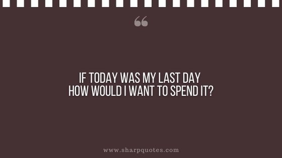 question-to-ask-yourself-if-today-was-my-last-day-how-would-i-want-to-spend-it-sharp-quotes
