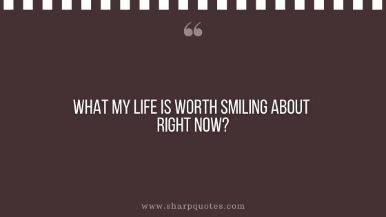 question-to-ask-yourself-what-about-my-life-is-worth-smiling-about-right-now-sharp-quotes