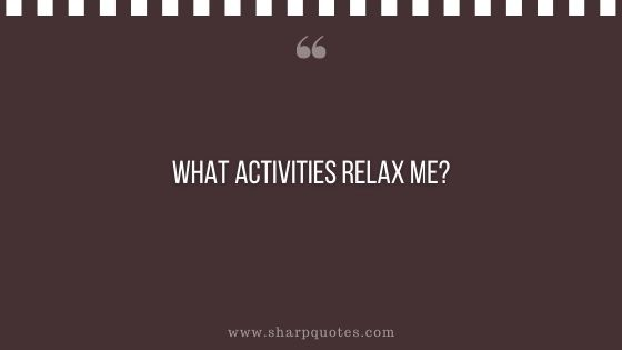 question-to-ask-yourself-what-activities-relax-me-sharp-quotes