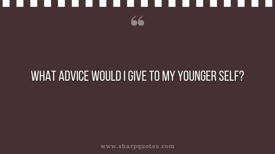 question-to-ask-yourself-what-advice-would-i-give-to-my-younger-self-sharp-quotes