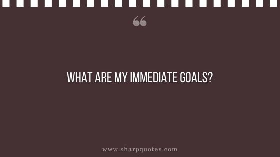 question-to-ask-yourself-what-are-my-immediate-goals-sharp-quotes