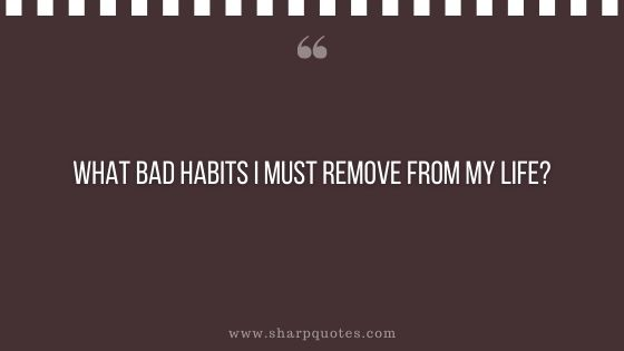question-to-ask-yourself-what-bad-habits-i-must-remove-from-my-life-sharp-quotes