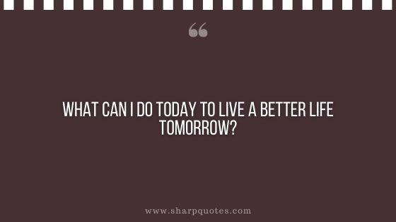 question-to-ask-yourself-what-can-i-do-today-to-live-a-better-life-tomorrow-sharp-quotes