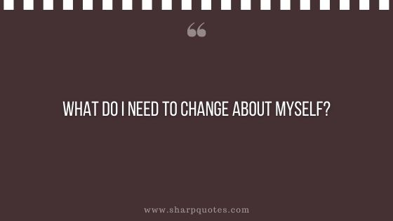 question-to-ask-yourself-what-do-i-need-to-change-about-myself-sharp-quotes