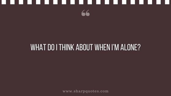 question-to-ask-yourself-what-do-i-think-about-when-i-am-alone-sharp-quotes