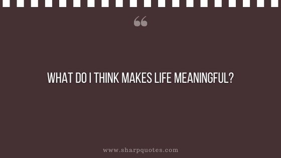 question-to-ask-yourself-what-do-i-think-makes-life-meaningful-sharp-quotes