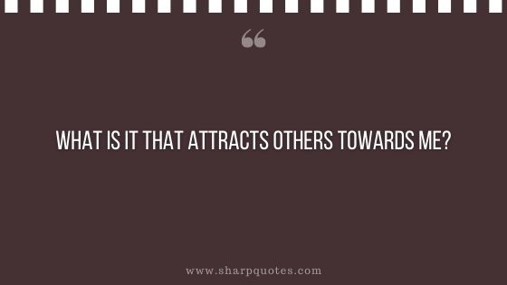 question-to-ask-yourself-what-is-it-that-attracts-others-towards-me-sharp-quotes