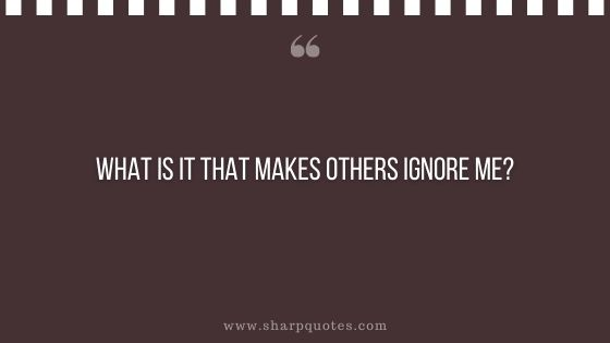 question-to-ask-yourself-what-is-it-that-makes-others-ignore-me-sharp-quotes